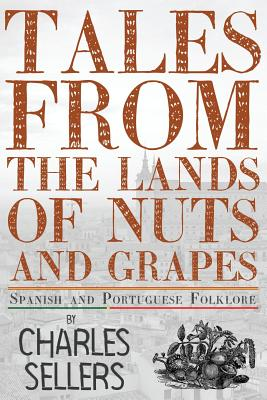 Tales from the Lands of Nuts and Grapes: Spanish and Portuguese Folklore - Sellers, Charles