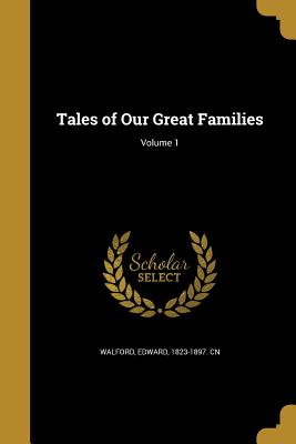 Tales of Our Great Families; Volume 1 - Walford, Edward 1823-1897 Cn (Creator)