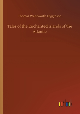 Tales of the Enchanted Islands of the Atlantic - Higginson, Thomas Wentworth