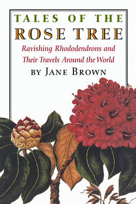 Tales of the Rose Tree: Ravishing Rhododendrons and Their Travels Around the World - Brown, Jane