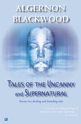 Tales of the Uncanny and Supernatural - Blackwood, Algernon