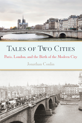 Tales of Two Cities: Paris, London and the Birth of the Modern City - Conlin, Jonathan
