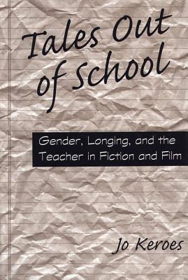 Tales Out of School: Gender, Longing, and the Teacher in Fiction and Film - Keroes, Jo