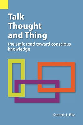 Talk, Thought, and Thing: The Emic Road Toward Conscious Knowledge - Pike, Kenneth Lee