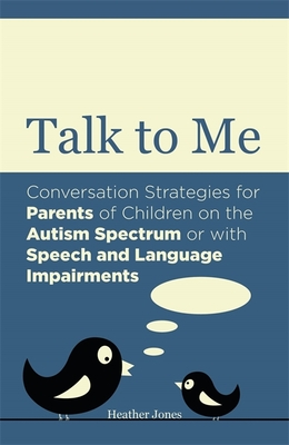 Talk to Me: Conversation Strategies for Parents of Children on the Autism Spectrum or with Speech and Language Impairments - Jones, Heather