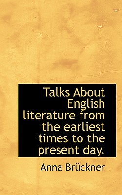 Talks about English Literature from the Earliest Times to the Present Day. - Brckner, Anna