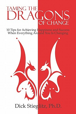 Taming the Dragons of Change: 10 Tips for Achieving Happiness and Success When Everything Around You Is Changing - Stieglitz Ph D, Dick