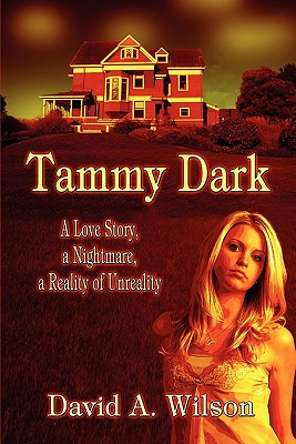 Tammy Dark: A Love Story, a Nightmare, a Reality of Unreality - Wilson, David A