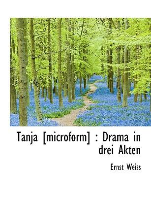 Tanja [Microform]: Drama in Drei Akten - Weiss, Ernst