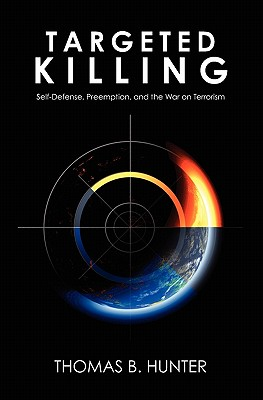 Targeted Killing: Self-Defense, Preemption, and the War on Terrorism - Hunter, Thomas B