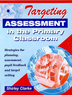 Targeting Assessment in the Primary Classroom: Strategies for Planning, Assessment, Pupil Feedback and Target Setting - Clarke, Shirley