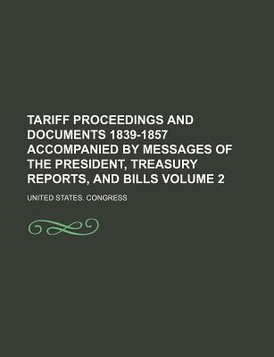 Tariff Proceedings and Documents 1839-1857 Accompanied by Messages of the President, Treasury Reports, and Bills Volume 2 - Congress, United States, Professor