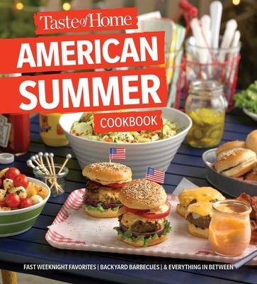 Taste of Home American Summer Cookbook: Fast Weeknight Favorites, Backyard Barbecues and Everything in Between - Taste of Home (Editor)