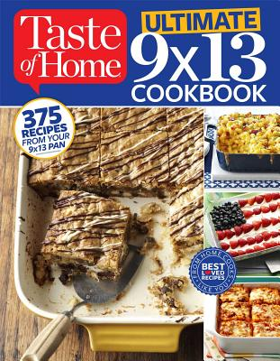Taste of Home Ultimate 9 X 13 Cookbook: 375 Recipes for Your 13x9 Pan - Taste of Home, Taste Of Home