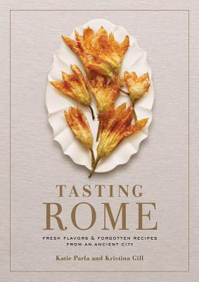 Tasting Rome: Fresh Flavors and Forgotten Recipes from an Ancient City - Parla, Katie, and Gill, Kristina