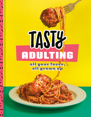 Tasty Adulting: All Your Faves, All Grown Up: A Cookbook - Tasty