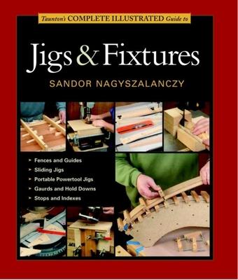 Taunton's Complete Illustrated Guide to Jigs & Fixtures - Nagyszalanczy, Sandor
