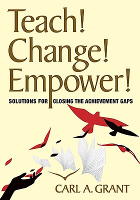Teach! Change! Empower!: Solutions for Closing the Achievement Gaps - Grant, Carl A