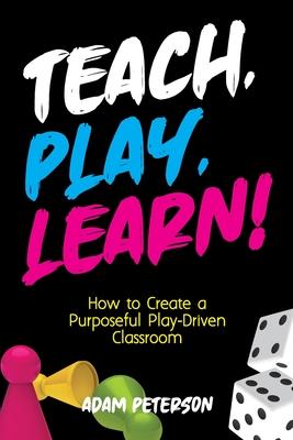 Teach, Play, Learn!: How to Create a Purposeful Play-Driven Classroom - Peterson, Adam