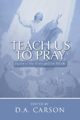 Teach Us to Pray: Prayer in the Bible and the World - Carson, D A