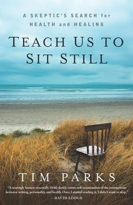 Teach Us to Sit Still: A Skeptic's Search for Health and Healing - Parks, Tim