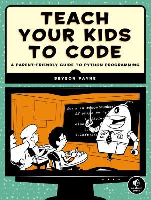 Teach Your Kids to Code: A Parent-Friendly Guide to Python Programming - Payne, Bryson