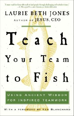 Teach Your Team to Fish: Using Ancient Wisdom for Inspired Teamwork - Jones, Laurie Beth