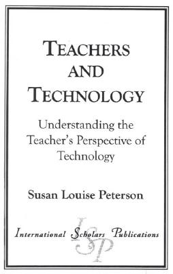 Teachers and Technology: Understanding the Teacher's Perspective of Technology - Peterson, Susan Louise