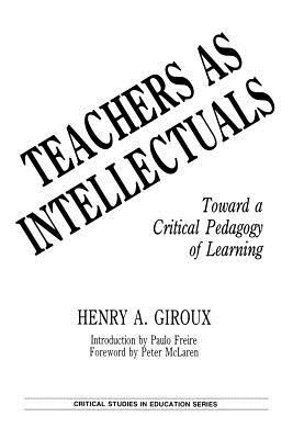 Teachers as Intellectuals: Toward a Critical Pedagogy of Learning - Giroux, Henry A, and Freire, Paulo, and McLaren, Peter