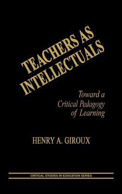 Teachers as Intellectuals: Toward a Critical Pedagogy of Learning - Giroux, Henry a