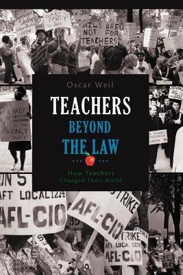Teachers Beyond the Law: How Teachers Changed Their World - Weil, Oscar