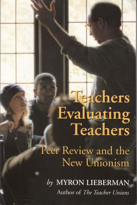 Teachers Evaluating Teachers: Peer Review and the New Unionism - Lieberman, Myron
