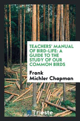 Teachers' Manual of Bird-Life: A Guide to the Study of Our Common Birds - Chapman, Frank Michler