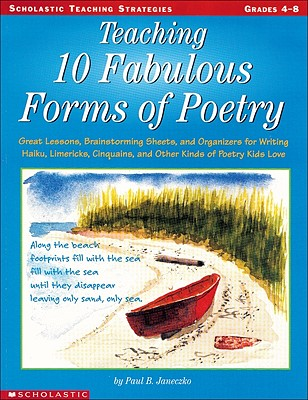Teaching 10 Fabulous Forms of Poetry: Great Lessons, Brainstorming Sheets, and Organizers for Writing Haiku, Limericks, Cinquains, and Other Kinds of Poetry Kids Love - Janeczko, Paul B, and Lynch, Judy