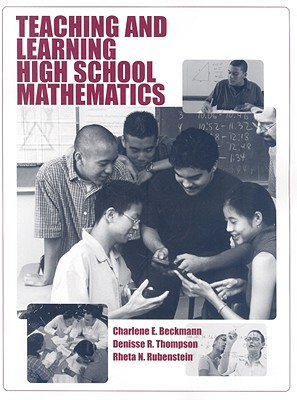 Teaching and Learning High School Mathematics - Beckmann, Charlene E, and Thompson, Denisse R, and Rubenstein, Rheta N