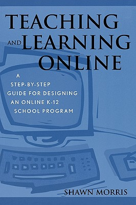 Teaching and Learning Online: A Step-By-Step Guide for Designing an Online K-12 School Program - Morris, Shawn