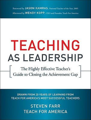 Teaching as Leadership: The Highly Effective Teacher's Guide to Closing the Achievement Gap - Farr, Steven, and Kopp, Wendy (Afterword by), and Kamras, Jason (Foreword by)