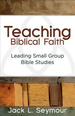 Teaching Biblical Faith: Leading Small Group Bible Studies - Seymour, Jack L