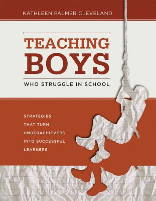 Teaching Boys Who Struggle in School: Strategies That Turn Underachievers Into Successful Learners - Cleveland, Kathleen Palmer