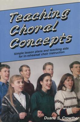 Teaching Choral Concepts: Simple Lesson Plans and Teaching AIDS for In-Rehearsal Choir Instruction - Crowther, Duane S