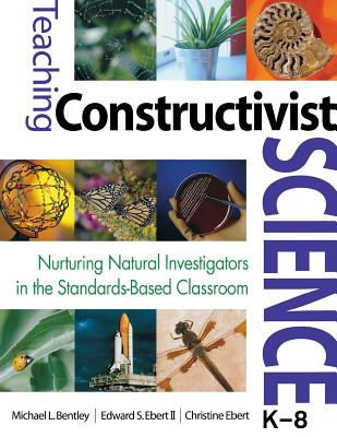 Teaching Constructivist Science, K-8: Nurturing Natural Investigators in the Standards-Based Classroom - Bentley, Michael L, Dr.