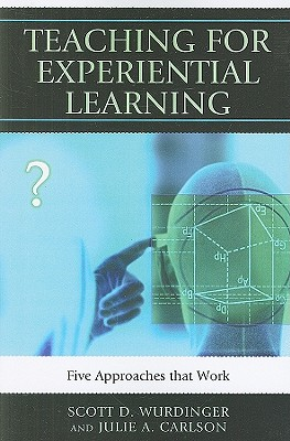 Teaching for Experiential Learning: Five Approaches That Work - Wurdinger, Scott D, and Carlson, Julie A