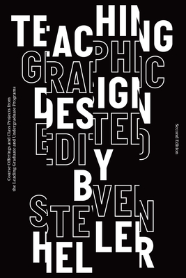 Teaching Graphic Design: Course Offerings and Class Projects from the Leading Graduate and Undergraduate Programs - Heller, Steven (Editor)