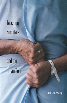 Teaching Hospitals and the Urban Poor - Ginzberg, Eli, Professor