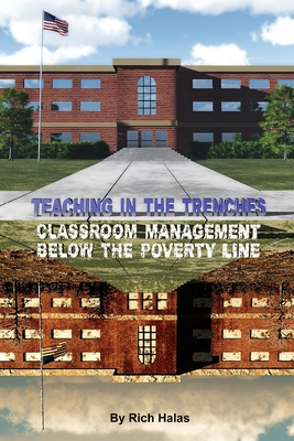 Teaching in the Trenches: Classroom Management Below the Poverty Line - Halas, Rich