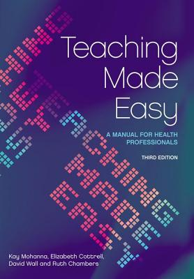 Teaching Made Easy: A Manual for Health Professionals - Mohanna, Kay, and Cottrell, Elizabeth, and Wall, David