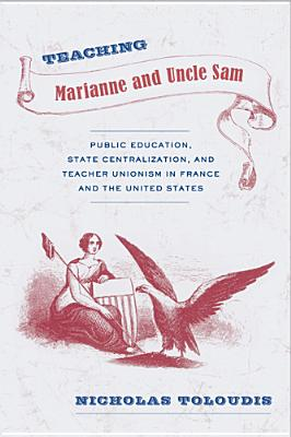 Teaching Marianne and Uncle Sam: Public Education, State Centralization, and Teacher Unionism in France and the United States - Toloudis, Nicholas