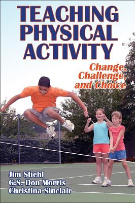 Teaching Physical Activity: Change, Challenge and Choice - Stiehl, Jim, Dr., and Morris, Don, Dr., and Sinclair, Christina, Ms.