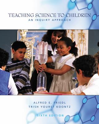 Teaching Science to Children: An Inquiry Approach - Friedl, Alfred E, and Koontz, Tricia, and Koontz, Trish