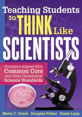 Teaching Students to Think Like Scientists: Strategies Aligned with Common Core and Next Generation Science Standards - Grant, Maria C, and Fisher, Douglas, and Lapp, Diane, Edd